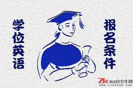 湖南学士学位英语考试报名条件